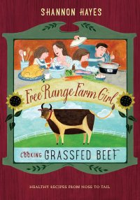 Cooking Grassfed Beef: Healthy Recipes From Nose to Tail (Free Range Farm Girl Book 1)