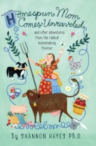 Homespun Mom Comes Unraveled: ...and other adventures from the radical homemaking frontier-Shannon Hayes